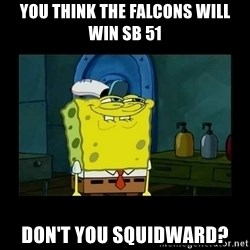 didnt you squidward - You think the falcons will win Sb 51 Don't you squidward?
