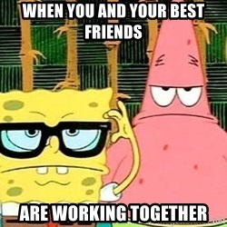 Serious Spongebob - when you and your best friends Are working together
