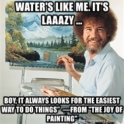 """SAD BOB ROSS - Water's like me. It's laaazy ... Boy, it always looks for the easiest way to do things""""  —From """"The Joy of Painting"""""""