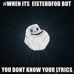 Forever Alone Date Myself Fail Life - #when its  eisteddfod but you dont know your lyrics