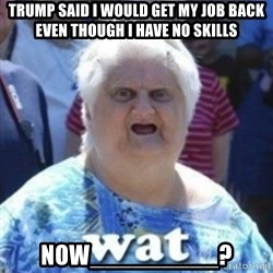 Fat Woman Wat - trump said i would get my job back even though I have no skills now_________?