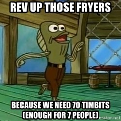 Rev Up Those Fryers - Rev up those fryers  Because we need 70 timbits (enough for 7 people)
