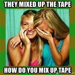 Laughing Girls  - They mixed up the tape how do you mix up tape