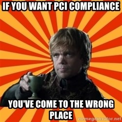 Tyrion Lannister - If you want pci compliance you've come to the wrong place