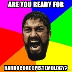 sparta - ARE YOU READY FOR HARDOCORE EPISTEMOLOGY?