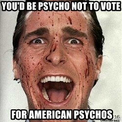american psycho - You'd be Psycho not to vote  for American Psychos