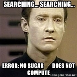 Star Trek Data -  Searching... searching... Error: no sugar        Does not compute