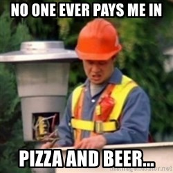 No One Ever Pays Me in Gum - No one ever pays me in  Pizza and beer...