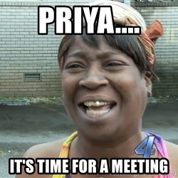 Ain`t nobody got time fot dat - Priya.... It's time for a meeting