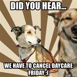 Stoner dogs concerned friend - Did you hear... We have to cancel daycare Friday :(