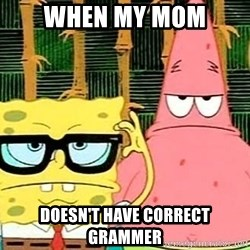 Serious Spongebob - When my mom Doesn't have correct grammer