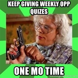 Madea - Keep giving Weekly OPP quizes one mo time