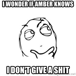 thinking guy - I wonder if amber knows  I don't give a shit