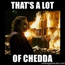 Not about the money joker - That's a lot  Of chedda