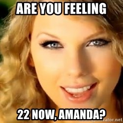 Taylor Swift - Are you feeling 22 now, amanda?