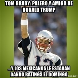 tom brady - Tom Brady: Palero y amigo de Donald Trump ...y los Mexicanos le estaran dando ratings el domingo