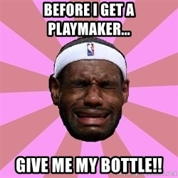 LeBron James - before i get a playmaker... give me my bottle!!