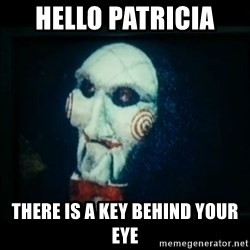 SAW - I wanna play a game - Hello patricia  there is a key behind your eye