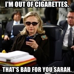 Texts from Hillary - I'm out of cigarettes. That's bad for you Sarah.