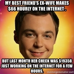 Sheldon Big Bang Theory - my best friend's ex-wife makes $66 hourly on the internet .  but last month her check was $19358 just working on the internet for a few hours.