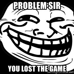 Problem? - problem sir you lost the game