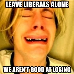Leave Brittney Alone - Leave Liberals Alone We aren't good at losing