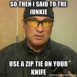 Steven Seagal Mma - So then I said to the junkie use a zip tie on your knife