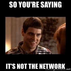 Lloyd-So you're saying there's a chance! - so you're saying it's not the network