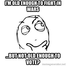 thinking guy - I'm old enough to fight in wars ...but not old enough to vote?