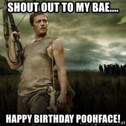 Daryl Dixon - Shout out to my bae.... Happy Birthday Poohface!