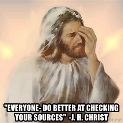 """Facepalm Jesus -  """"EVERYONE- DO BETTER AT CHECKING YOUR SOURCES""""  -J. H. Christ"""