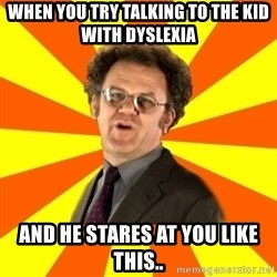 Dr. Steve Brule - When you try talking to the kid with dyslexia and he stares at you like this..