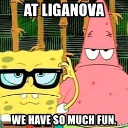 Serious Spongebob - AT LIGANOVA WE HAVE so much fun.