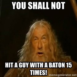 Gandalf You Shall Not Pass - YOU SHALL NOT hit a guy with a baton 15 times!