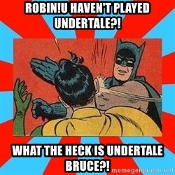 Batman Bitchslap - ROBIN!U haven't played undertale?! WHAT THE HECK IS UNDERTALE BRUCE?!