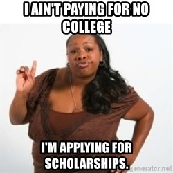 strong independent black woman asdfghjkl - I ain't paying for no college I'm applying for scholarships.