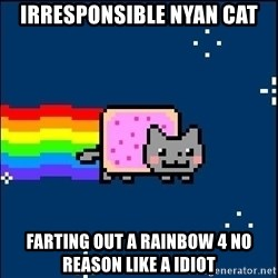 Irresponsible Nyan Cat - irresponsible nyan cat farting out a rainbow 4 no reason like a idiot
