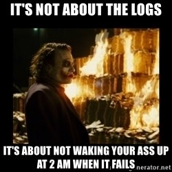 Not about the money joker - It's not about the logs It's about not waking your ass up at 2 am when it fails