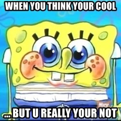 Epic Spongebob Face - When you think your cool ... but u really your not