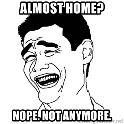 Asian Troll Face - Almost home?  Nope. Not anymore.