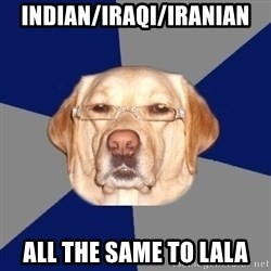 Racist Dawg - Indian/Iraqi/Iranian All the same to Lala