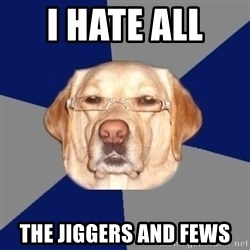 Racist Dawg - i hate all  the jiggers and fews