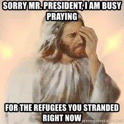 Facepalm Jesus - Sorry Mr. President, I am busy praying for the refugees you stranded right now