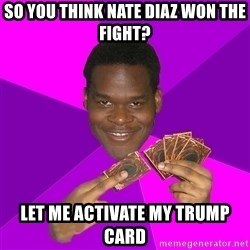Cunning Black Strategist - So you think nate diaz won the fight? Let me activate my trump card