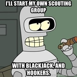 Typical Bender - I'll start my own scouting group With blackjack, and hookers.