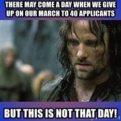 but it is not this day - there may come a day when we give up on our March to 40 applicants But this is not that day!