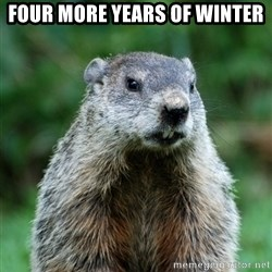 grumpy groundhog - Four more years of winter