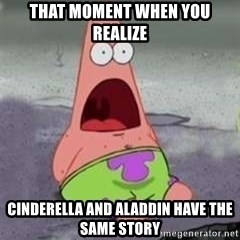 D Face Patrick - that moment when you realize Cinderella and Aladdin have the same story
