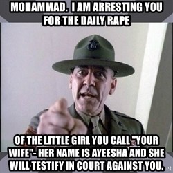 "R. Lee Ermey - Mohammad.  I am arresting you for the daily rape of the little girl you call ""your wife""- her name is Ayeesha and she will testify in court against you."