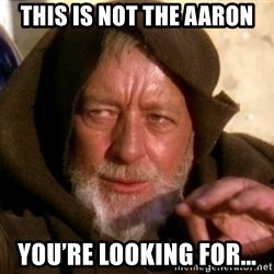 JEDI KNIGHT - This is not the Aaron you're looking for...
